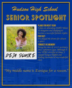 Deja Squire senior spotlight. I plan on attending SUNY Ulster in Kingston and studying to become a successful fashion stylist. I've played the drums for almost 9 years. Being the class of 2021s secretary since sophomore year. Although it was VERY stressful at times, I enjoyed being a helpful and leading classmate to my wonderful class.