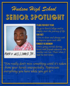 Mark Williams Jr. senior spotlight. To go to Bard College and to simply start the journey of life. I love to draw and always seek to improve upon such skill. I miss going outside during lunch with friends whenever the weather was hot. Thats when I had the best times