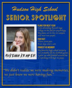 McKenna Krager senior spotlight. I am attending Russell Sage College in the fall for psychology. My plans are to live on campus and meet new people. A fun fact about me is I have seven pets. Four dogs and 3 cats. My favorite high school memory was probably all the football games. I grew up with football around me so watching it brings me peace